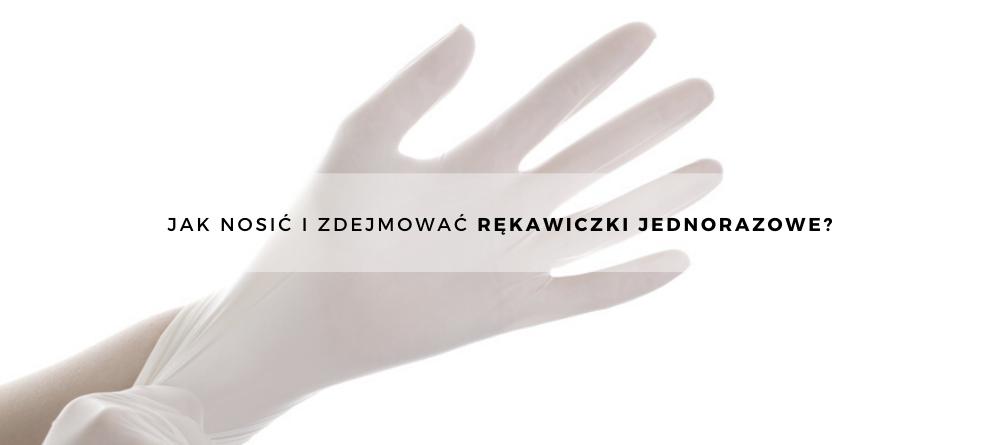 Jak nosić i zdejmować rękawiczki jednorazowe?